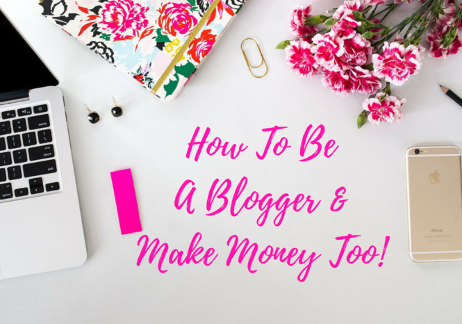 How To Be A Blogger & Make Money Too