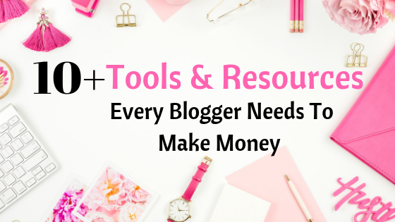 10+ Tools & Resources Every Blogger Needs To Make Money