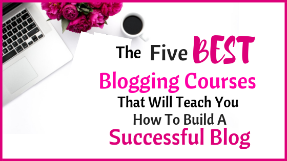 The 5 Best Blogging Courses That Will Teach You How To Build A Successful Blog